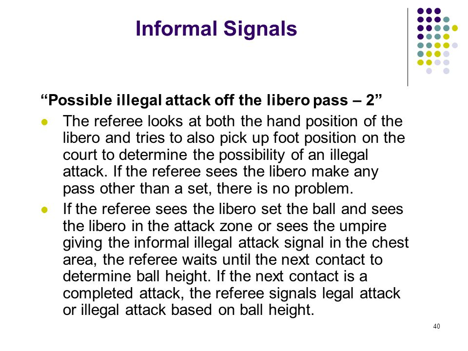40 Informal Signals Possible illegal attack off the libero pass – 2 The referee looks at both the hand position of the libero and tries to also pick up foot position on the court to determine the possibility of an illegal attack.