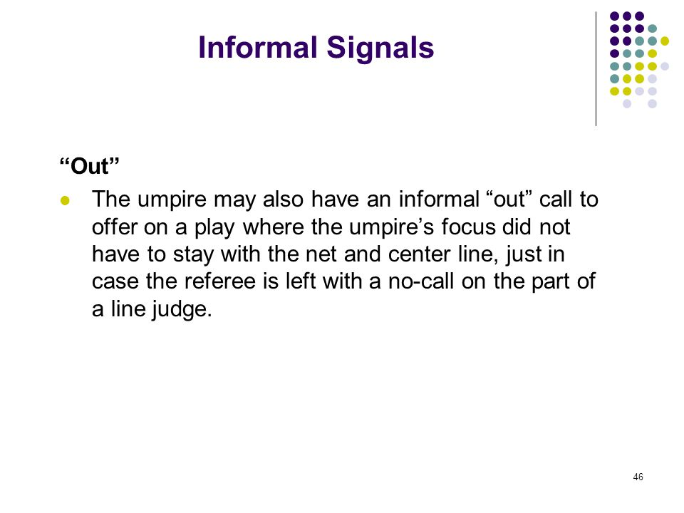 46 Informal Signals Out The umpire may also have an informal out call to offer on a play where the umpire's focus did not have to stay with the net and center line, just in case the referee is left with a no-call on the part of a line judge.