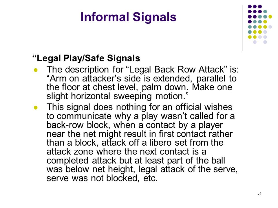 51 Informal Signals Legal Play/Safe Signals The description for Legal Back Row Attack is: Arm on attacker's side is extended, parallel to the floor at chest level, palm down.