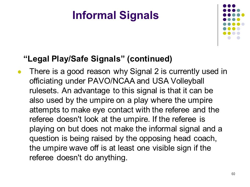 60 Informal Signals Legal Play/Safe Signals (continued) There is a good reason why Signal 2 is currently used in officiating under PAVO/NCAA and USA Volleyball rulesets.