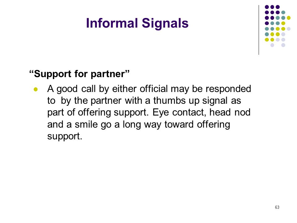 63 Informal Signals Support for partner A good call by either official may be responded to by the partner with a thumbs up signal as part of offering support.