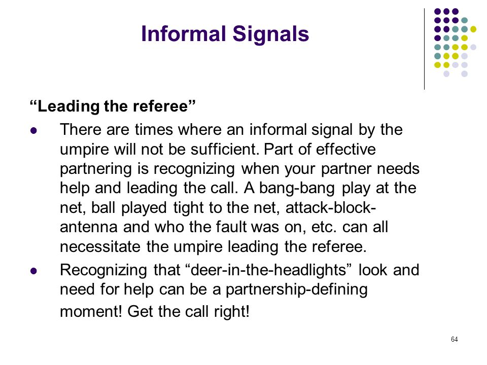 64 Informal Signals Leading the referee There are times where an informal signal by the umpire will not be sufficient.
