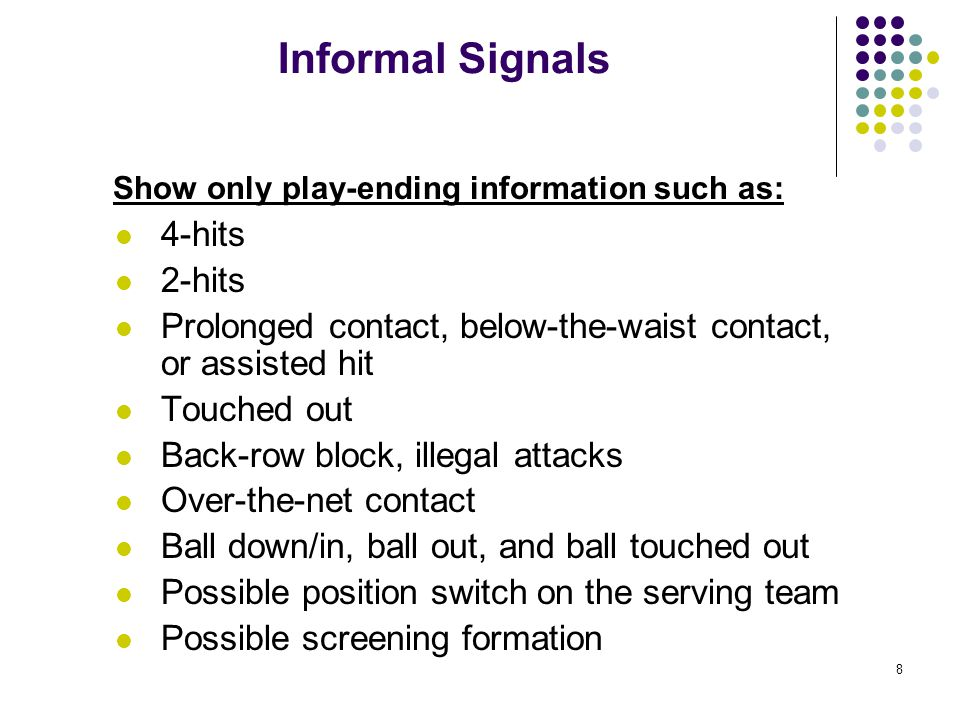 8 Informal Signals Show only play-ending information such as: 4-hits 2-hits Prolonged contact, below-the-waist contact, or assisted hit Touched out Back-row block, illegal attacks Over-the-net contact Ball down/in, ball out, and ball touched out Possible position switch on the serving team Possible screening formation