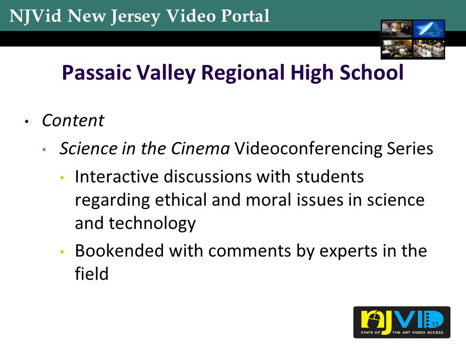 NJVid New Jersey Video Portal 13 Passaic Valley Regional High School Content Science in the Cinema Videoconferencing Series Interactive discussions with students regarding ethical and moral issues in science and technology Bookended with comments by experts in the field