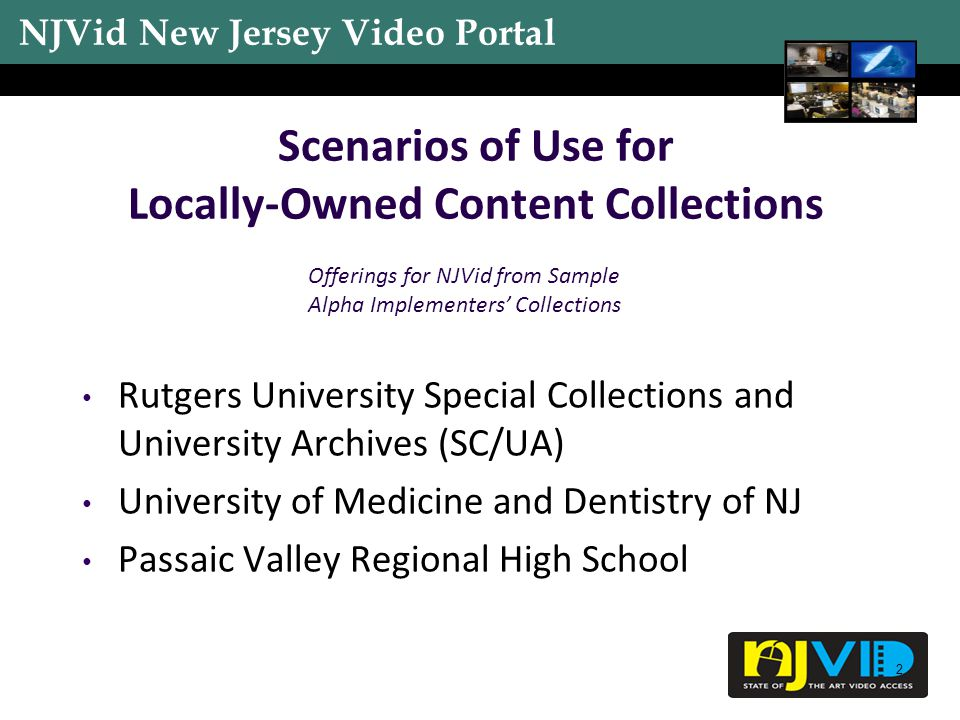 NJVid New Jersey Video Portal 2 Scenarios of Use for Locally-Owned Content Collections Rutgers University Special Collections and University Archives (SC/UA) University of Medicine and Dentistry of NJ Passaic Valley Regional High School Offerings for NJVid from Sample Alpha Implementers' Collections