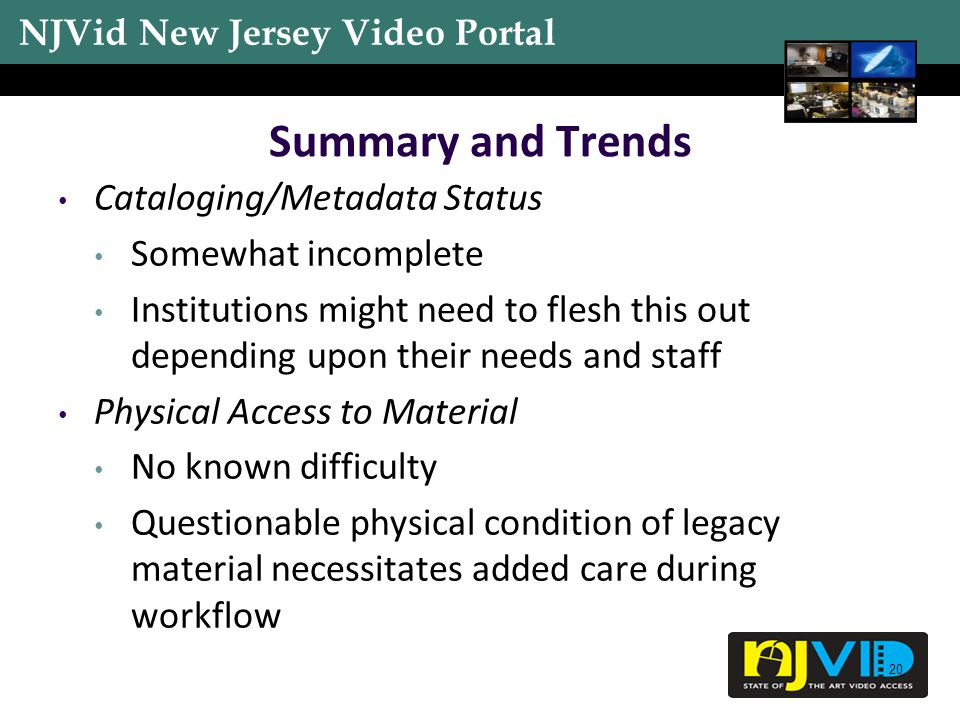 NJVid New Jersey Video Portal 20 Summary and Trends Cataloging/Metadata Status Somewhat incomplete Institutions might need to flesh this out depending upon their needs and staff Physical Access to Material No known difficulty Questionable physical condition of legacy material necessitates added care during workflow
