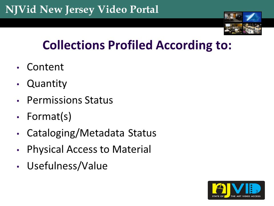 NJVid New Jersey Video Portal 3 Collections Profiled According to: Content Quantity Permissions Status Format(s) Cataloging/Metadata Status Physical Access to Material Usefulness/Value