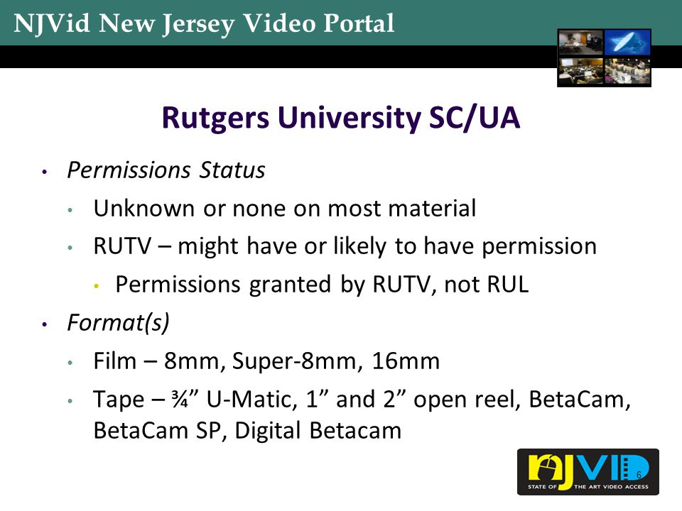 NJVid New Jersey Video Portal 6 Rutgers University SC/UA Permissions Status Unknown or none on most material RUTV – might have or likely to have permission Permissions granted by RUTV, not RUL Format(s) Film – 8mm, Super-8mm, 16mm Tape – ¾ U-Matic, 1 and 2 open reel, BetaCam, BetaCam SP, Digital Betacam