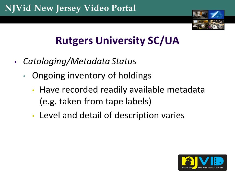 NJVid New Jersey Video Portal 8 Rutgers University SC/UA Physical Access to Material Easy access but physical condition is questionable Usefulness/Value RUTV material likely to be viewed often Other material Unknown Might be hit or miss