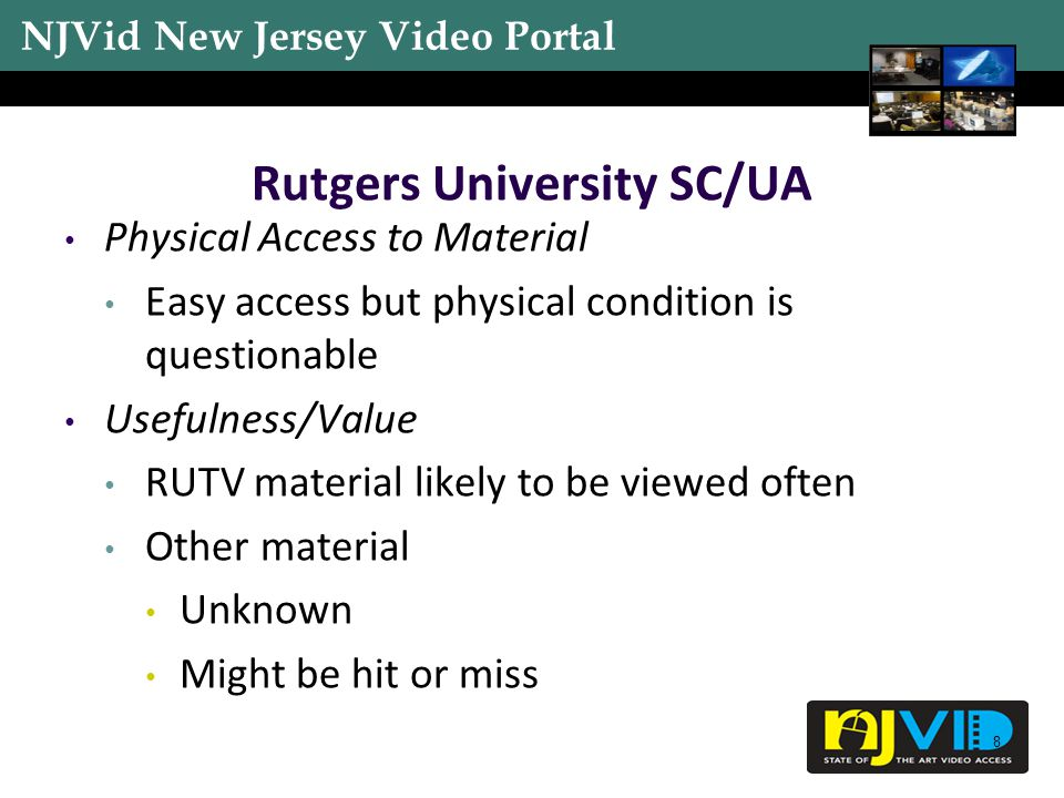 NJVid New Jersey Video Portal 19 Permissions Widely unknown throughout all three surveyed institutions RUTV is through different organizational unit Format(s) Have formats that will need to be professionally transferred, or playback equipment will need to be purchased Summary and Trends