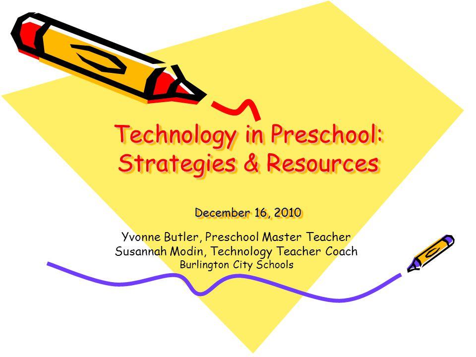 Technology in Preschool: Strategies & Resources December 16, 2010 Yvonne Butler, Preschool Master Teacher Susannah Modin, Technology Teacher Coach Burlington City Schools