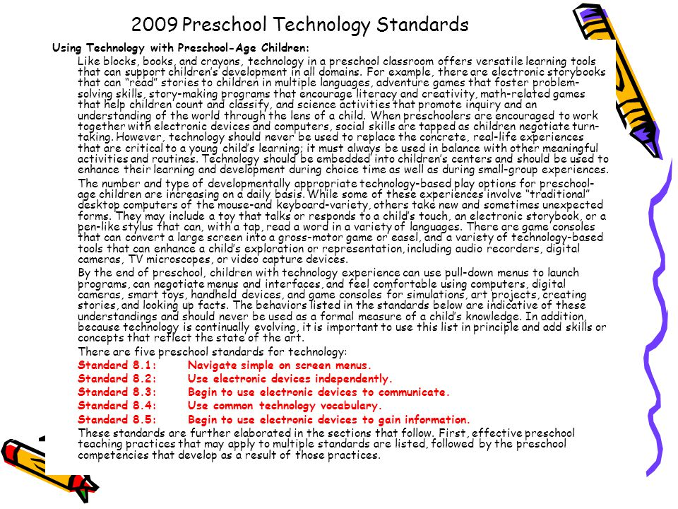2009 Preschool Technology Standards Using Technology with Preschool-Age Children: Like blocks, books, and crayons, technology in a preschool classroom offers versatile learning tools that can support children's development in all domains.