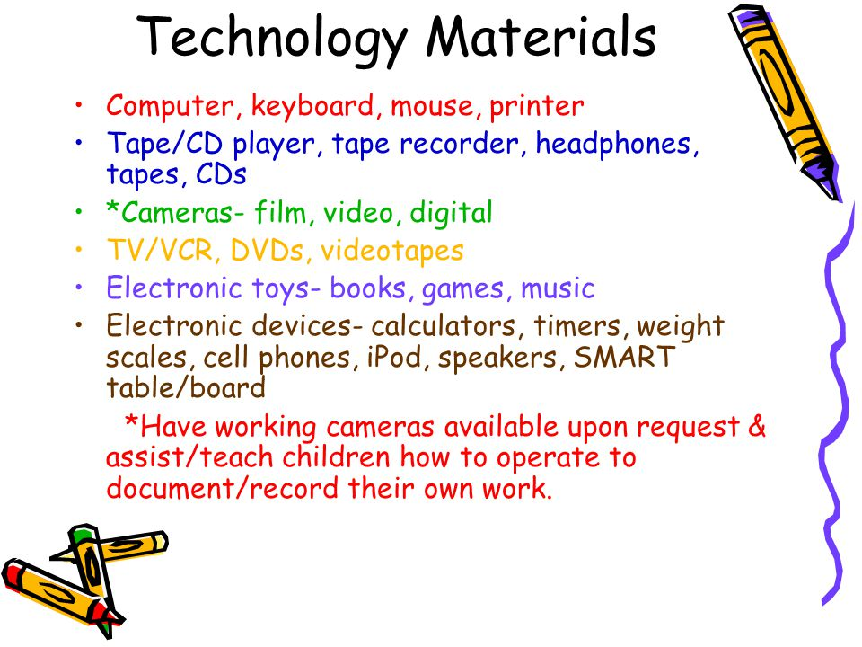 Technology Materials Computer, keyboard, mouse, printer Tape/CD player, tape recorder, headphones, tapes, CDs *Cameras- film, video, digital TV/VCR, DVDs, videotapes Electronic toys- books, games, music Electronic devices- calculators, timers, weight scales, cell phones, iPod, speakers, SMART table/board *Have working cameras available upon request & assist/teach children how to operate to document/record their own work.