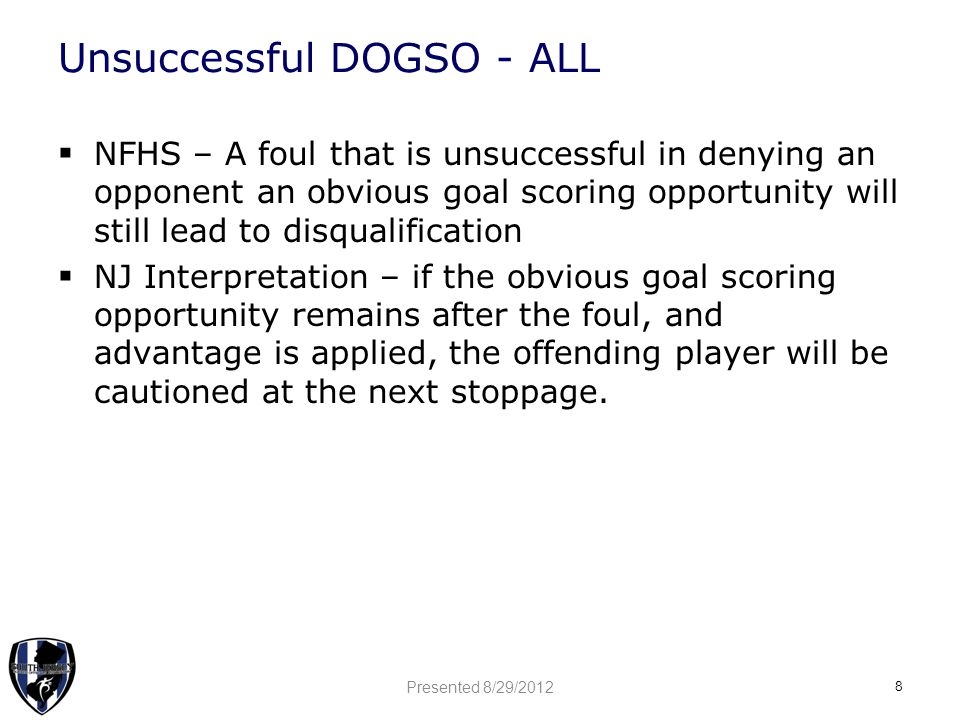 Unsuccessful DOGSO - ALL  NFHS – A foul that is unsuccessful in denying an opponent an obvious goal scoring opportunity will still lead to disqualifi