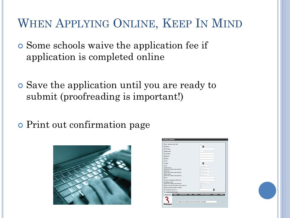 W HEN A PPLYING O NLINE, K EEP I N M IND Some schools waive the application fee if application is completed online Save the application until you are ready to submit (proofreading is important!) Print out confirmation page