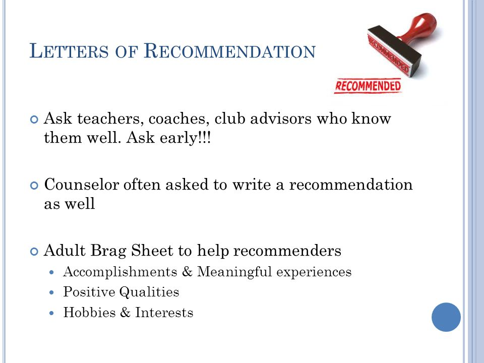 L ETTERS OF R ECOMMENDATION Ask teachers, coaches, club advisors who know them well.