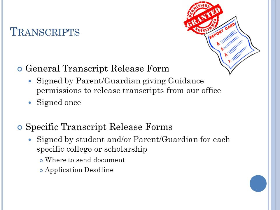T RANSCRIPTS General Transcript Release Form Signed by Parent/Guardian giving Guidance permissions to release transcripts from our office Signed once Specific Transcript Release Forms Signed by student and/or Parent/Guardian for each specific college or scholarship Where to send document Application Deadline