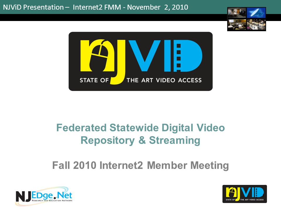NJViD Presentation – Internet2 FMM - November 2, 2010 Federated Statewide Digital Video Repository & Streaming Fall 2010 Internet2 Member Meeting 1