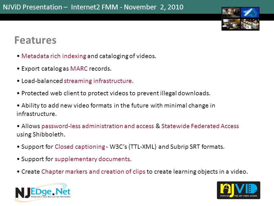 NJViD Presentation – Internet2 FMM - November 2, 2010 Features 16 Metadata rich indexing and cataloging of videos. Export catalog as MARC records. Loa