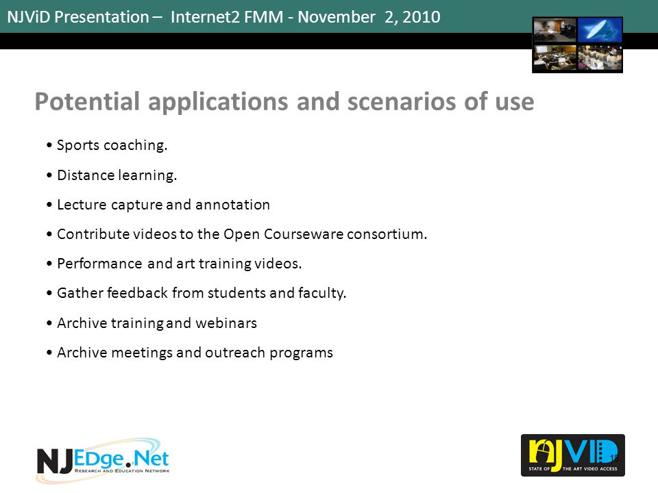 NJViD Presentation – Internet2 FMM - November 2, 2010 Potential applications and scenarios of use 18 Sports coaching. Distance learning. Lecture captu
