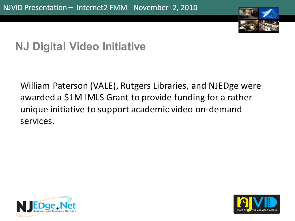 NJViD Presentation – Internet2 FMM - November 2, 2010 Digital Video Repository The portal repository supports: Learning-on-demand for K-20 educators Licensed commercial academic videos from companies such as Films Media Group, BioMEDIA and others.