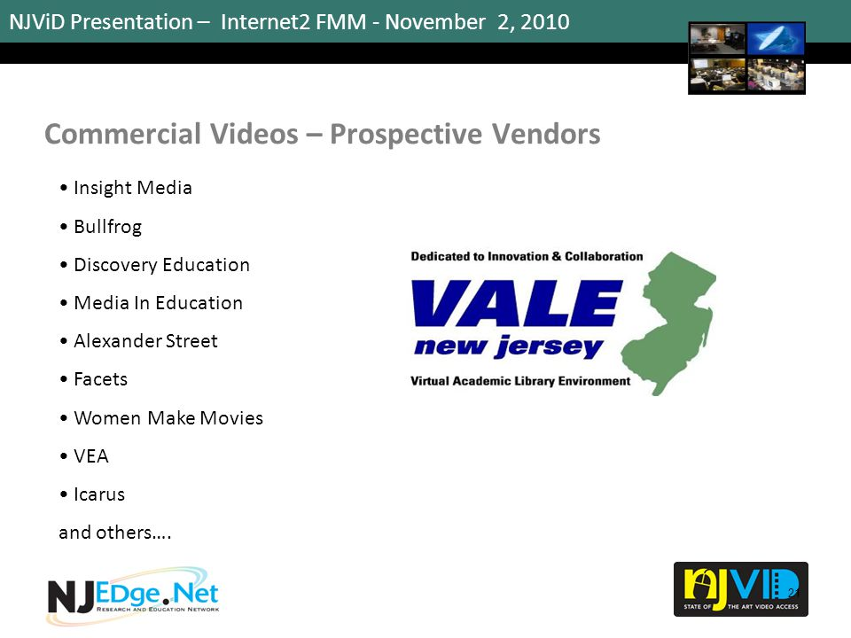 NJViD Presentation – Internet2 FMM - November 2, 2010 Commercial Videos – Prospective Vendors 21 Insight Media Bullfrog Discovery Education Media In Education Alexander Street Facets Women Make Movies VEA Icarus and others….