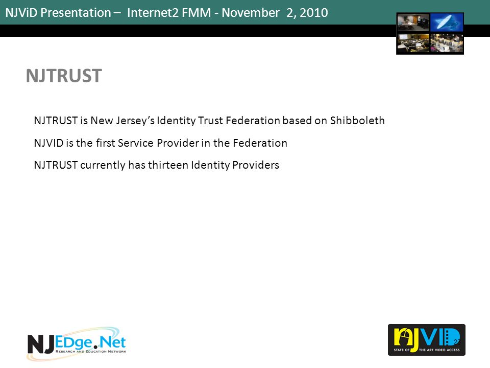 NJViD Presentation – Internet2 FMM - November 2, 2010 NJTRUST 23 NJTRUST is New Jersey's Identity Trust Federation based on Shibboleth NJVID is the fi