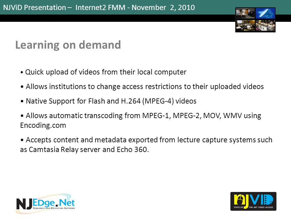 NJViD Presentation – Internet2 FMM - November 2, 2010 Learning on demand 25 Quick upload of videos from their local computer Allows institutions to ch