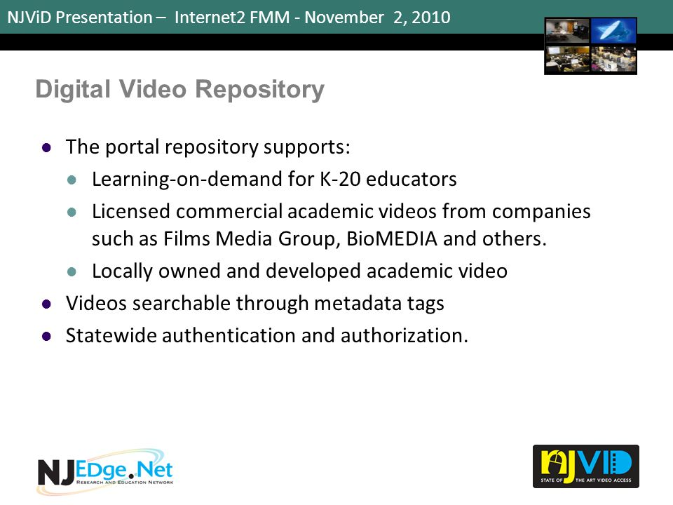 NJViD Presentation – Internet2 FMM - November 2, 2010 Digital Video Repository The portal repository supports: Learning-on-demand for K-20 educators L