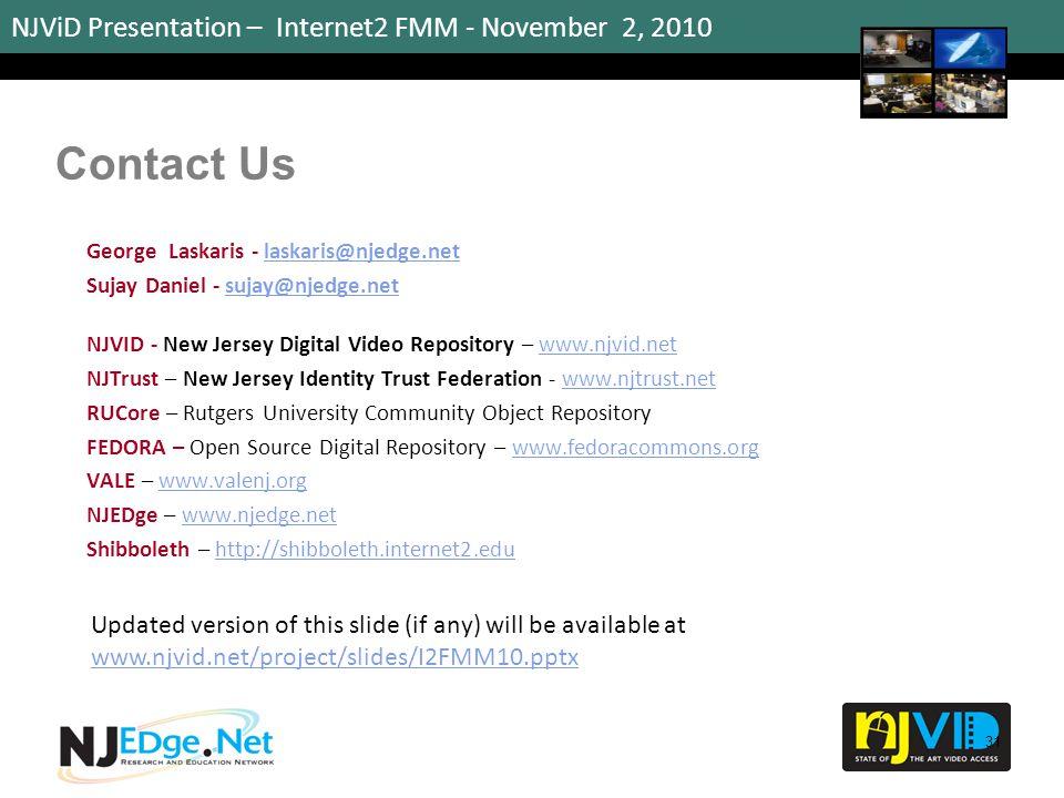 NJViD Presentation – Internet2 FMM - November 2, 2010 Contact Us George Laskaris - laskaris@njedge.netlaskaris@njedge.net Sujay Daniel - sujay@njedge.netsujay@njedge.net NJVID - New Jersey Digital Video Repository – www.njvid.netwww.njvid.net NJTrust – New Jersey Identity Trust Federation - www.njtrust.netwww.njtrust.net RUCore – Rutgers University Community Object Repository FEDORA – Open Source Digital Repository – www.fedoracommons.orgwww.fedoracommons.org VALE – www.valenj.orgwww.valenj.org NJEDge – www.njedge.netwww.njedge.net Shibboleth – http://shibboleth.internet2.eduhttp://shibboleth.internet2.edu 31 Updated version of this slide (if any) will be available at www.njvid.net/project/slides/I2FMM10.pptx