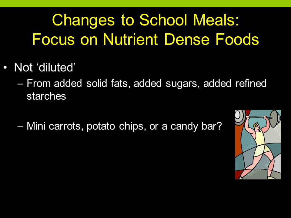 Changes to School Meals: Focus on Nutrient Dense Foods Not 'diluted' –From added solid fats, added sugars, added refined starches –Mini carrots, potato chips, or a candy bar?