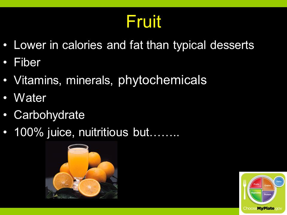 Fruit Lower in calories and fat than typical desserts Fiber Vitamins, minerals, phytochemicals Water Carbohydrate 100% juice, nuitritious but……..