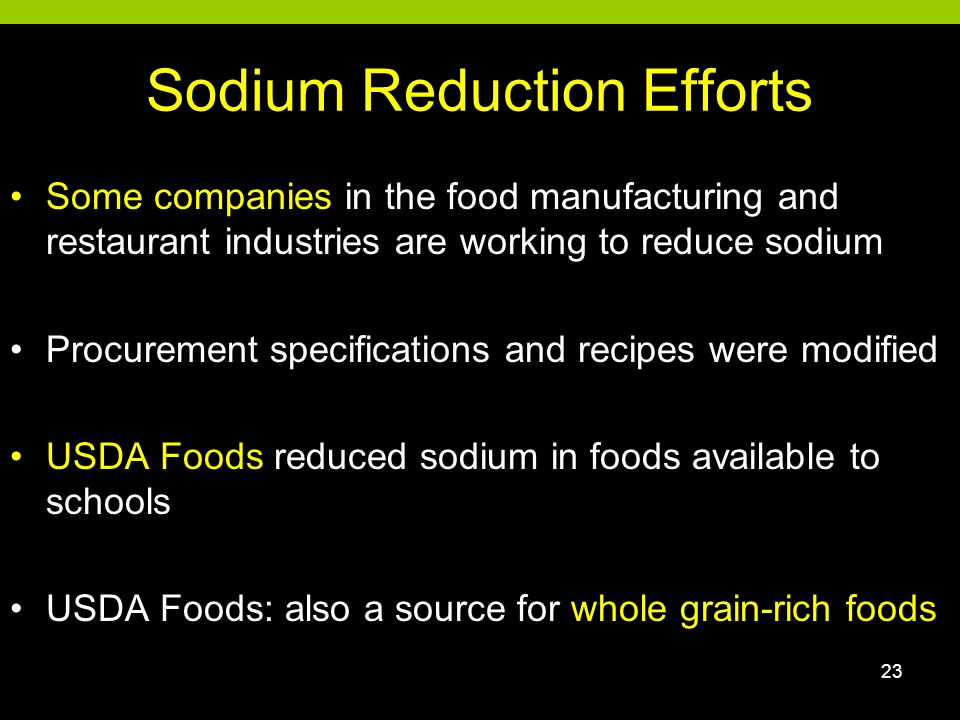 Sodium Reduction Efforts Some companies in the food manufacturing and restaurant industries are working to reduce sodium Procurement specifications and recipes were modified USDA Foods reduced sodium in foods available to schools USDA Foods: also a source for whole grain-rich foods 23