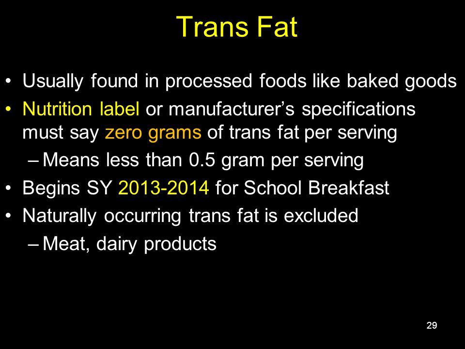 Trans Fat Usually found in processed foods like baked goods Nutrition label or manufacturer's specifications must say zero grams of trans fat per serving –Means less than 0.5 gram per serving Begins SY 2013-2014 for School Breakfast Naturally occurring trans fat is excluded –Meat, dairy products 29