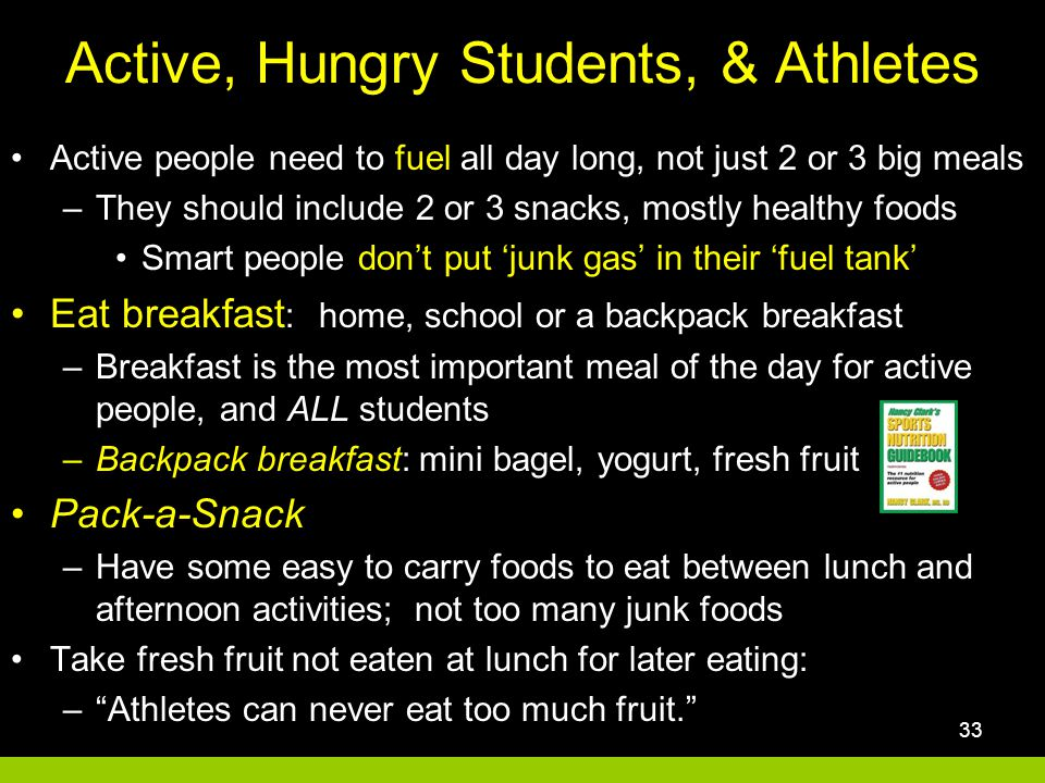 Active, Hungry Students, & Athletes 33 Active people need to fuel all day long, not just 2 or 3 big meals –They should include 2 or 3 snacks, mostly healthy foods Smart people don't put 'junk gas' in their 'fuel tank' Eat breakfast : home, school or a backpack breakfast –Breakfast is the most important meal of the day for active people, and ALL students –Backpack breakfast: mini bagel, yogurt, fresh fruit Pack-a-Snack –Have some easy to carry foods to eat between lunch and afternoon activities; not too many junk foods Take fresh fruit not eaten at lunch for later eating: – Athletes can never eat too much fruit.