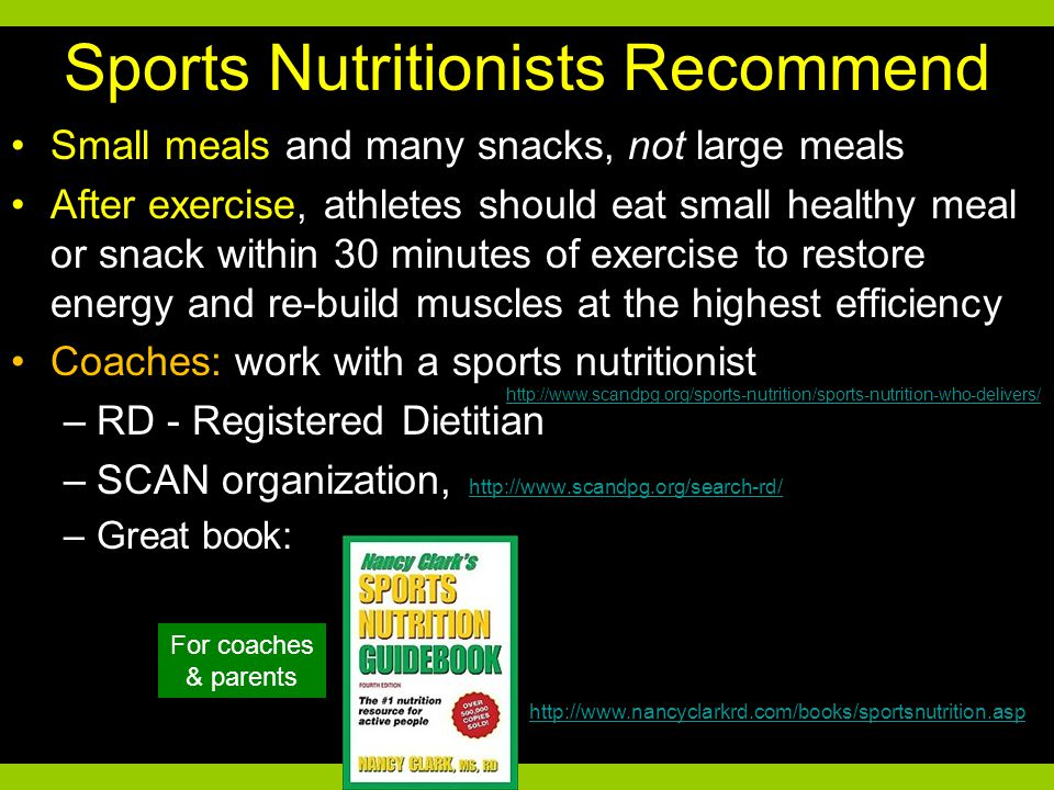 Sports Nutritionists Recommend Small meals and many snacks, not large meals After exercise, athletes should eat small healthy meal or snack within 30 minutes of exercise to restore energy and re-build muscles at the highest efficiency Coaches: work with a sports nutritionist –RD - Registered Dietitian –SCAN organization, http://www.scandpg.org/search-rd/ http://www.scandpg.org/search-rd/ –Great book: http://www.nancyclarkrd.com/books/sportsnutrition.asp http://www.scandpg.org/sports-nutrition/sports-nutrition-who-delivers/ For coaches & parents
