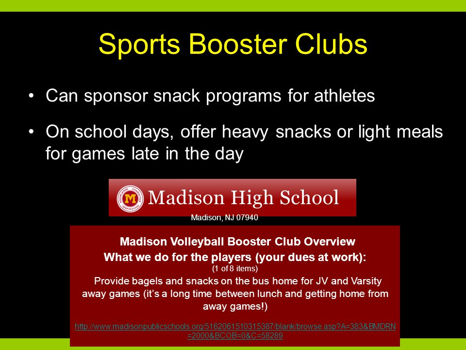 Sports Booster Clubs Can sponsor snack programs for athletes On school days, offer heavy snacks or light meals for games late in the day Madison Volleyball Booster Club Overview What we do for the players (your dues at work): (1 of 8 items) Provide bagels and snacks on the bus home for JV and Varsity away games (it's a long time between lunch and getting home from away games!) http://www.madisonpublicschools.org/5162061510315387/blank/browse.asp?A=383&BMDRN =2000&BCOB=0&C=58289 Madison, NJ 07940