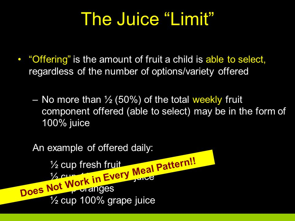 The Juice Limit Offering is the amount of fruit a child is able to select, regardless of the number of options/variety offered –No more than ½ (50%) of the total weekly fruit component offered (able to select) may be in the form of 100% juice –Grades 9-12, 2½ cups out of 5 cups –Grades K-5 and 6-8, 1¼ cups (1 cup) out of 2½ cups