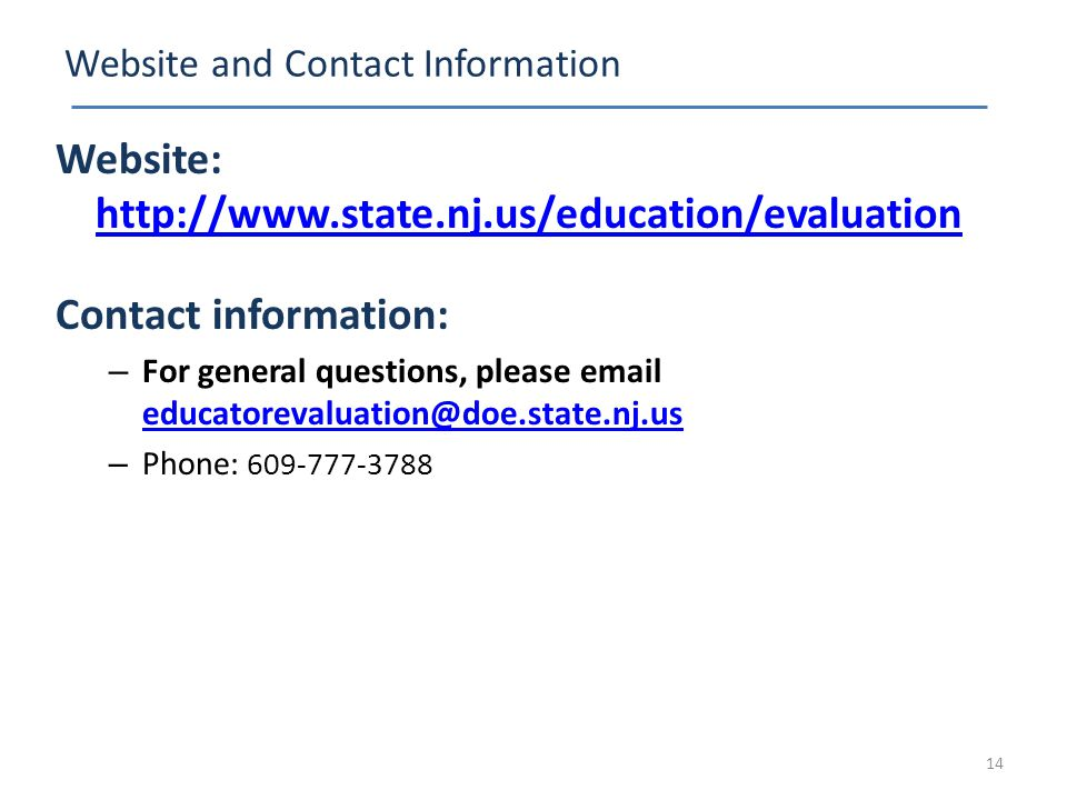 Website and Contact Information Website: http://www.state.nj.us/education/evaluation http://www.state.nj.us/education/evaluation Contact information: – For general questions, please email educatorevaluation@doe.state.nj.us educatorevaluation@doe.state.nj.us – Phone: 609-777-3788 14
