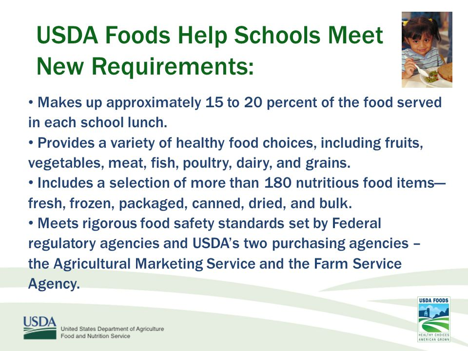 USDA Foods Help Schools Meet New Requirements: Fruits  Canned-extra light syrup  Frozen: developed new specification that decreases the amount of added sugars Vegetables: ≤ 140 mg per ½ cup serving and no salt added products  Canned and dried beans  Exploring dark green and orange vegetables