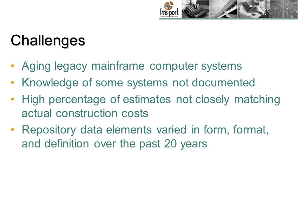 Challenges Aging legacy mainframe computer systems Knowledge of some systems not documented High percentage of estimates not closely matching actual construction costs Repository data elements varied in form, format, and definition over the past 20 years