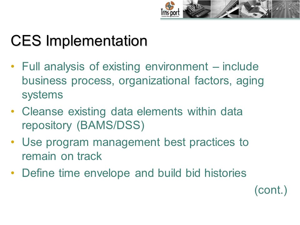 CES Implementation Full analysis of existing environment – include business process, organizational factors, aging systems Cleanse existing data elements within data repository (BAMS/DSS) Use program management best practices to remain on track Define time envelope and build bid histories (cont.)