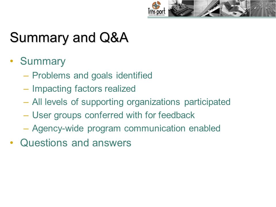 Summary and Q&A Summary –Problems and goals identified –Impacting factors realized –All levels of supporting organizations participated –User groups conferred with for feedback –Agency-wide program communication enabled Questions and answers