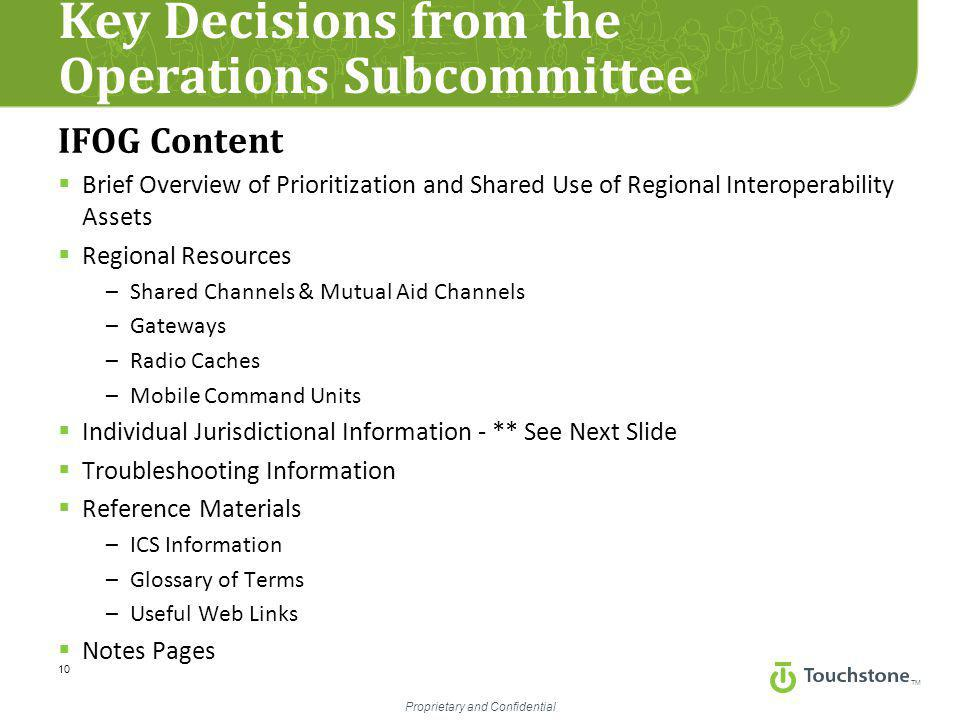 TM Proprietary and Confidential Key Decisions from the Operations Subcommittee 10 IFOG Content  Brief Overview of Prioritization and Shared Use of Regional Interoperability Assets  Regional Resources –Shared Channels & Mutual Aid Channels –Gateways –Radio Caches –Mobile Command Units  Individual Jurisdictional Information - ** See Next Slide  Troubleshooting Information  Reference Materials –ICS Information –Glossary of Terms –Useful Web Links  Notes Pages