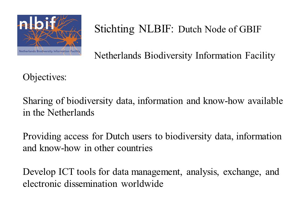 NL-BIF: Organization and Structure NL-BIF, The Netherlands Biodiversity Information Facility Global Node Level Netherlands' Data Node Level NL-BIF Foundation (Official National Node) NIOOCBSNNMNHNZMA UniversitiesOtherMuseums VOFF LibrariesNGOsMinistries Netherlands' National Node Level Secretariat - Coordinator - Administration Gov.