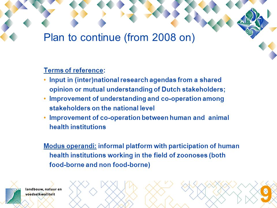 9 Plan to continue (from 2008 on) Terms of reference: Input in (inter)national research agendas from a shared opinion or mutual understanding of Dutch stakeholders; Improvement of understanding and co-operation among stakeholders on the national level Improvement of co-operation between human and animal health institutions Modus operandi: informal platform with participation of human health institutions working in the field of zoonoses (both food-borne and non food-borne)
