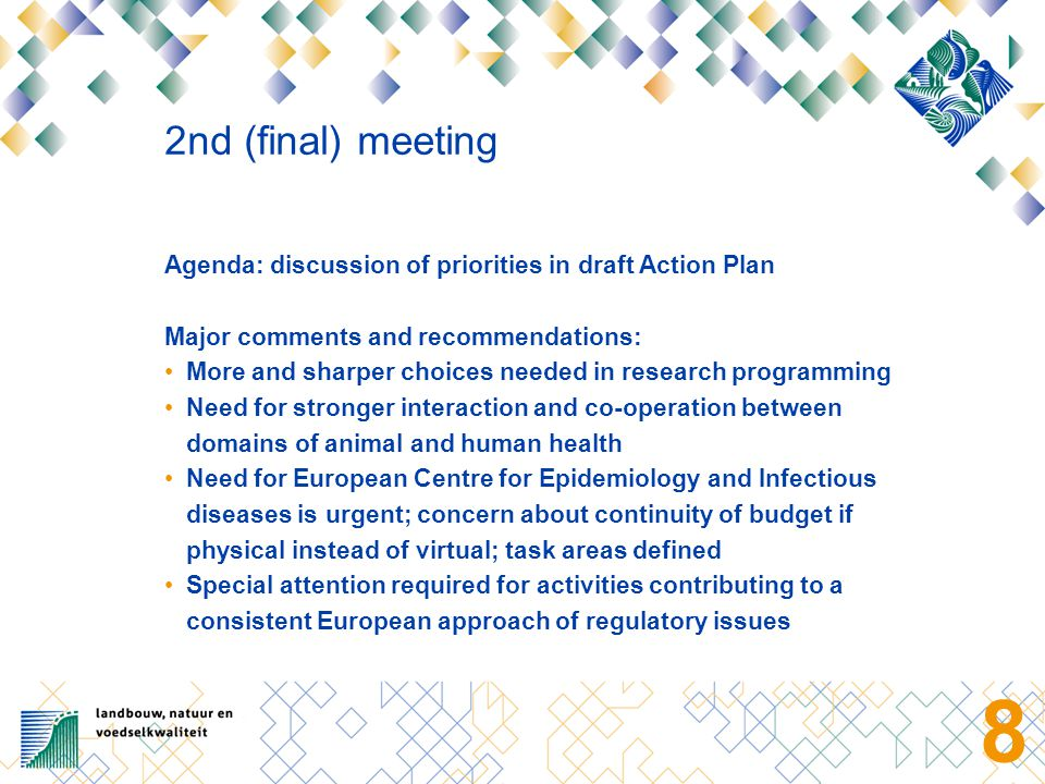 8 2nd (final) meeting Agenda: discussion of priorities in draft Action Plan Major comments and recommendations: More and sharper choices needed in research programming Need for stronger interaction and co-operation between domains of animal and human health Need for European Centre for Epidemiology and Infectious diseases is urgent; concern about continuity of budget if physical instead of virtual; task areas defined Special attention required for activities contributing to a consistent European approach of regulatory issues