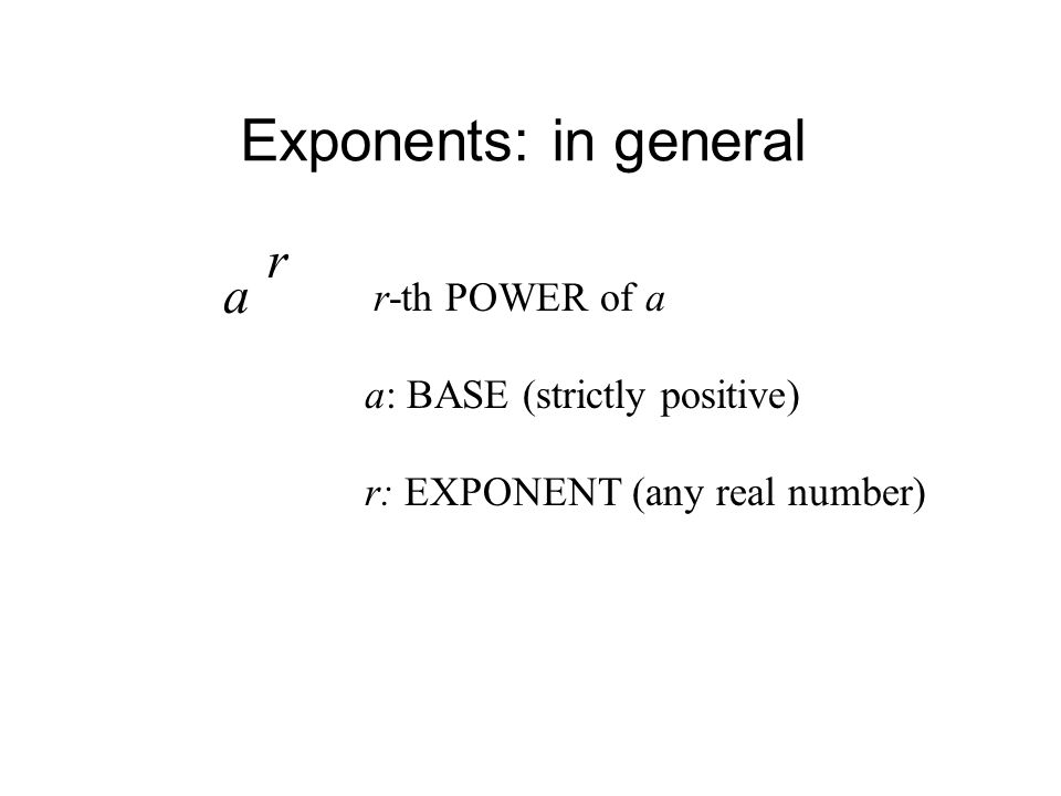 Exponents: in general a r r-th POWER of a a: BASE (strictly positive) r: EXPONENT (any real number)