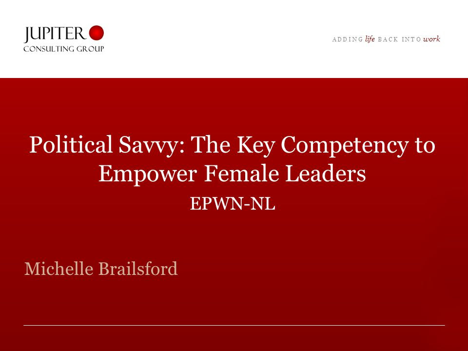 A D D I N G life B A C K I N T O work Political Savvy: The Key Competency to Empower Female Leaders EPWN-NL Michelle Brailsford
