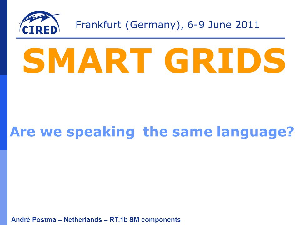 Frankfurt (Germany), 6-9 June 2011 André Postma – Netherlands – RT.1b SM components SMART GRIDS Are we speaking the same language?